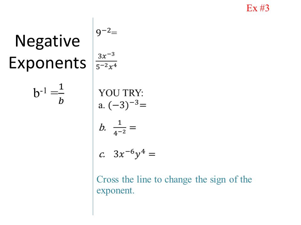 Negative Exponents Cross the line to change the sign of the exponent. Ex #3