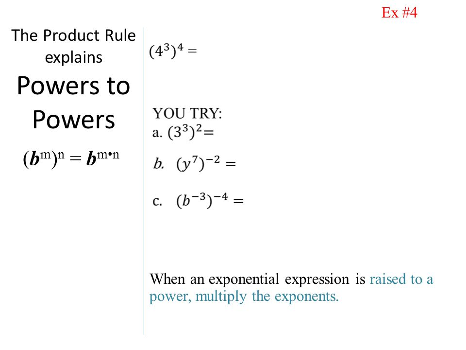 The Product Rule explains Powers to Powers When an exponential expression is raised to a power, multiply the exponents.