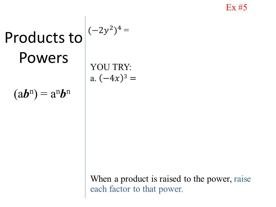 Products to Powers When a product is raised to the power, raise each factor to that power.