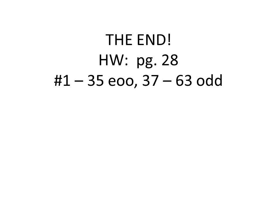 THE END! HW: pg. 28 #1 – 35 eoo, 37 – 63 odd