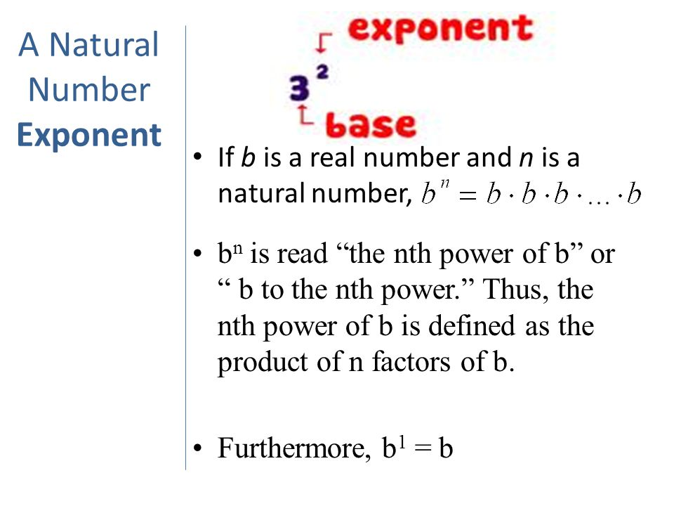 A Natural Number Exponent If b is a real number and n is a natural number, b n is read the nth power of b or b to the nth power. Thus, the nth power of b is defined as the product of n factors of b.