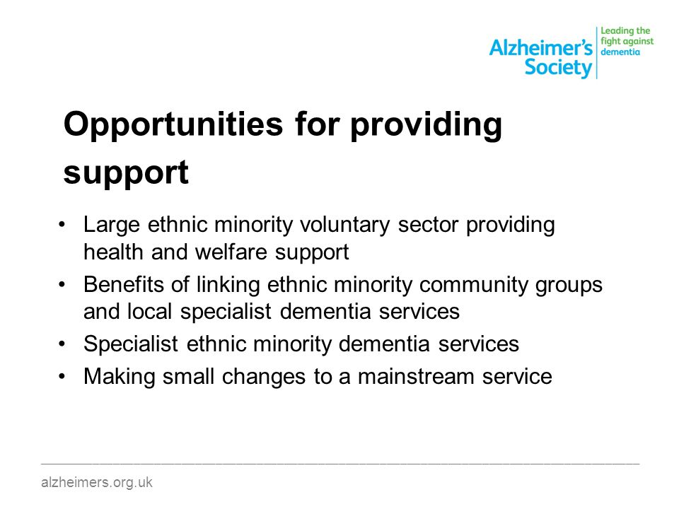 Opportunities for providing support Large ethnic minority voluntary sector providing health and welfare support Benefits of linking ethnic minority community groups and local specialist dementia services Specialist ethnic minority dementia services Making small changes to a mainstream service ________________________________________________________________________________________ alzheimers.org.uk