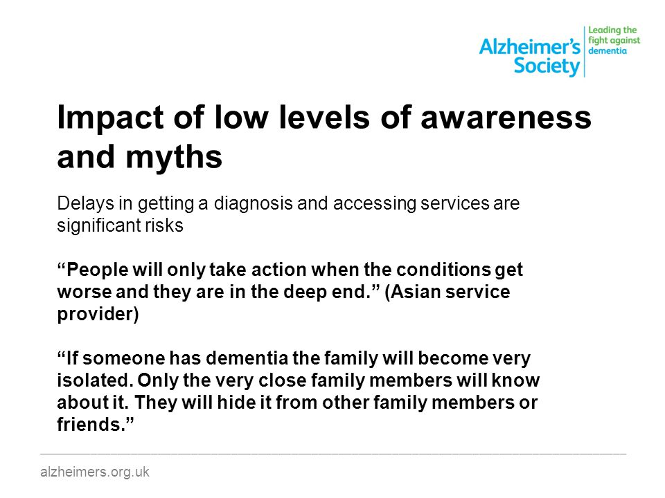 Impact of low levels of awareness and myths ________________________________________________________________________________________ alzheimers.org.uk Delays in getting a diagnosis and accessing services are significant risks People will only take action when the conditions get worse and they are in the deep end. (Asian service provider) If someone has dementia the family will become very isolated.