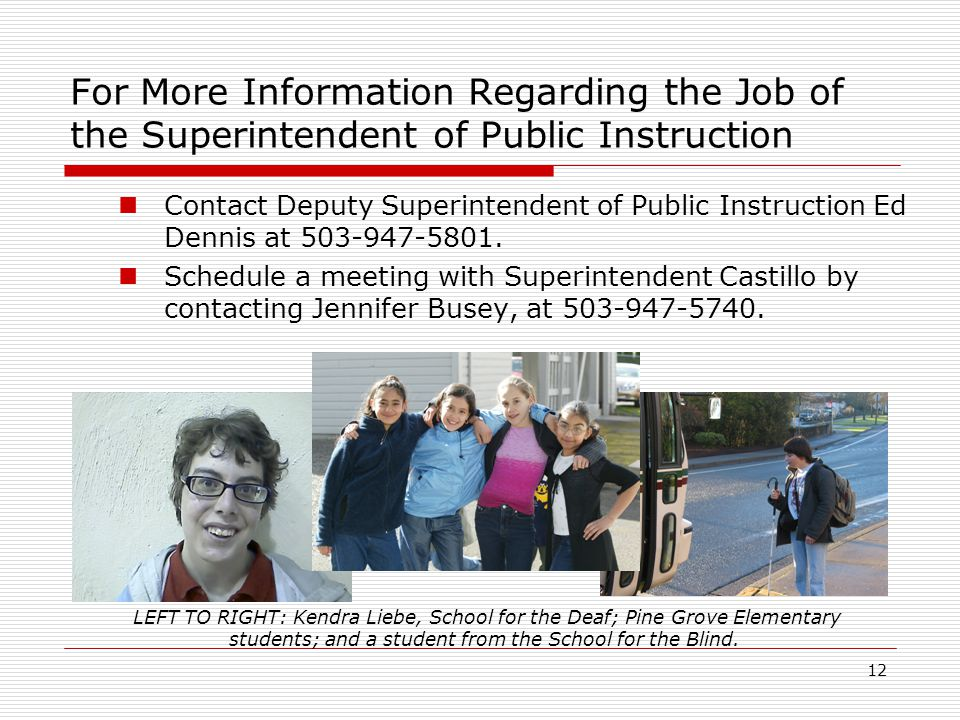 12 For More Information Regarding the Job of the Superintendent of Public Instruction Contact Deputy Superintendent of Public Instruction Ed Dennis at