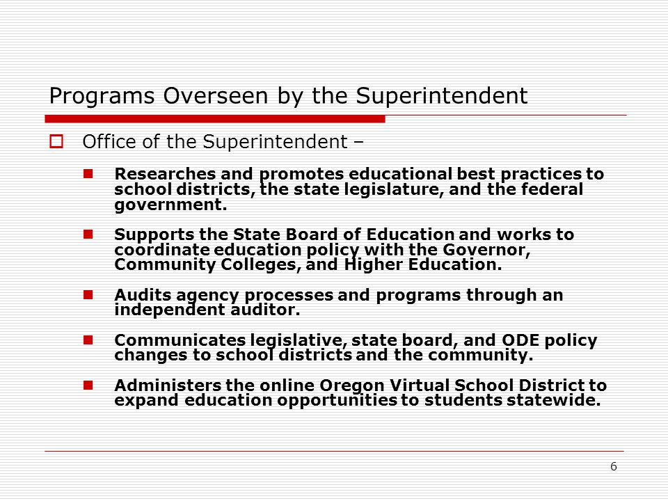 6 Programs Overseen by the Superintendent  Office of the Superintendent – Researches and promotes educational best practices to school districts, the state legislature, and the federal government.