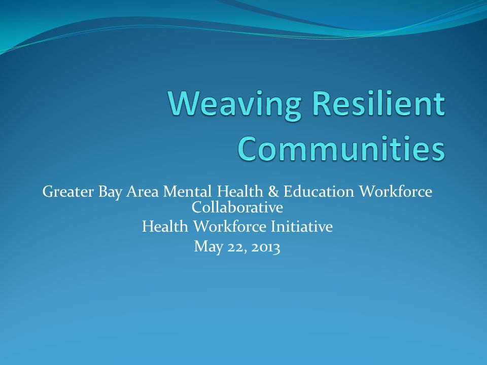 Greater Bay Area Mental Health & Education Workforce Collaborative Health Workforce Initiative May 22, 2013