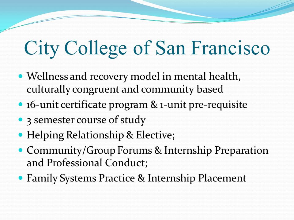 City College of San Francisco Wellness and recovery model in mental health, culturally congruent and community based 16-unit certificate program & 1-unit pre-requisite 3 semester course of study Helping Relationship & Elective; Community/Group Forums & Internship Preparation and Professional Conduct; Family Systems Practice & Internship Placement
