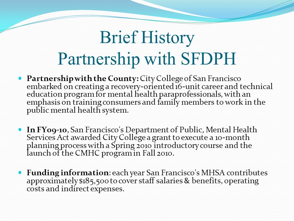 Brief History Partnership with SFDPH Partnership with the County: City College of San Francisco embarked on creating a recovery-oriented 16-unit career and technical education program for mental health paraprofessionals, with an emphasis on training consumers and family members to work in the public mental health system.