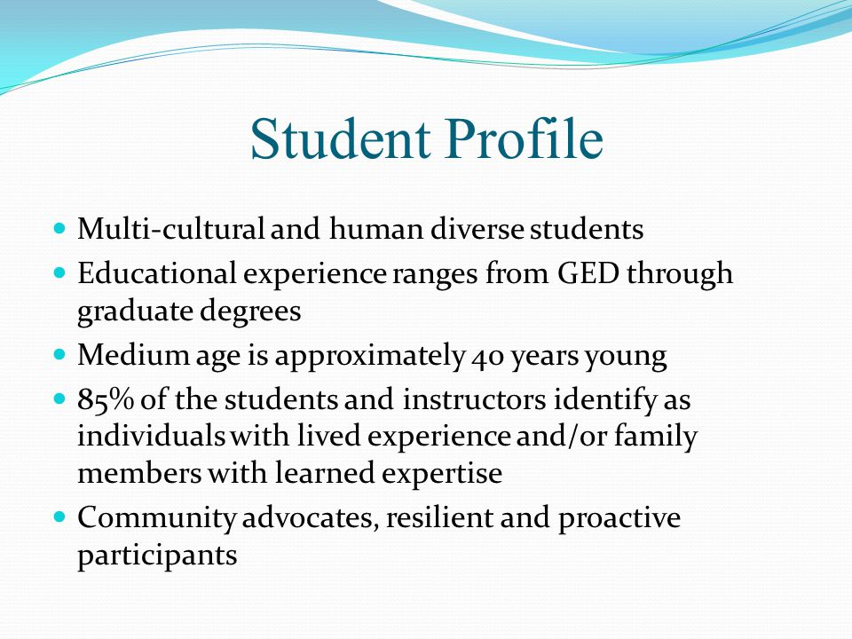 Student Profile Multi-cultural and human diverse students Educational experience ranges from GED through graduate degrees Medium age is approximately 40 years young 85% of the students and instructors identify as individuals with lived experience and/or family members with learned expertise Community advocates, resilient and proactive participants