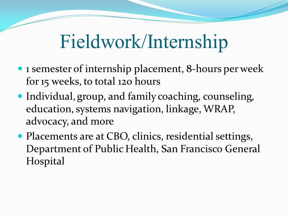 Fieldwork/Internship 1 semester of internship placement, 8-hours per week for 15 weeks, to total 120 hours Individual, group, and family coaching, counseling, education, systems navigation, linkage, WRAP, advocacy, and more Placements are at CBO, clinics, residential settings, Department of Public Health, San Francisco General Hospital