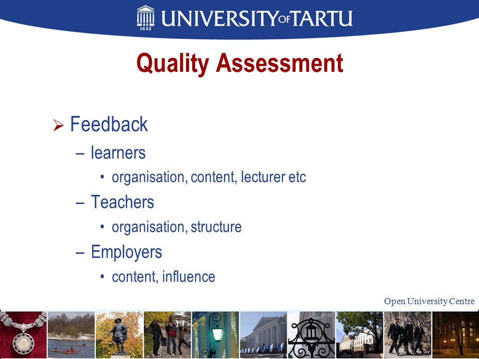 Open University Centre Quality Assessment  Feedback –learners organisation, content, lecturer etc –Teachers organisation, structure –Employers content, influence
