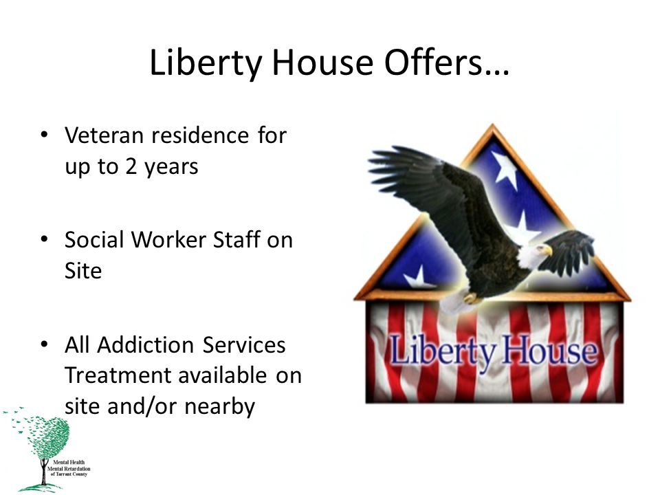 Liberty House Offers… Veteran residence for up to 2 years Social Worker Staff on Site All Addiction Services Treatment available on site and/or nearby