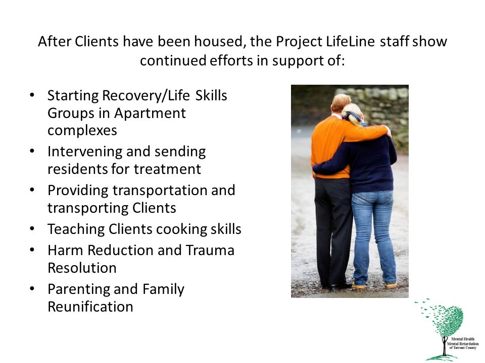 After Clients have been housed, the Project LifeLine staff show continued efforts in support of: Starting Recovery/Life Skills Groups in Apartment complexes Intervening and sending residents for treatment Providing transportation and transporting Clients Teaching Clients cooking skills Harm Reduction and Trauma Resolution Parenting and Family Reunification