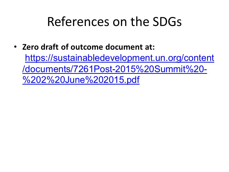 References on the SDGs Zero draft of outcome document at:   /documents/7261Post-2015%20Summit%20- %202%20June% pdfhttps://sustainabledevelopment.un.org/content /documents/7261Post-2015%20Summit%20- %202%20June% pdf