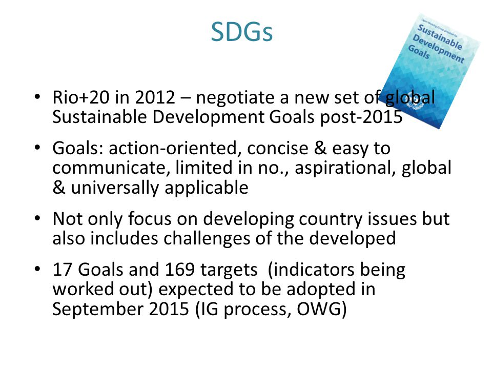 SDGs Rio+20 in 2012 – negotiate a new set of global Sustainable Development Goals post-2015 Goals: action-oriented, concise & easy to communicate, limited in no., aspirational, global & universally applicable Not only focus on developing country issues but also includes challenges of the developed 17 Goals and 169 targets (indicators being worked out) expected to be adopted in September 2015 (IG process, OWG)