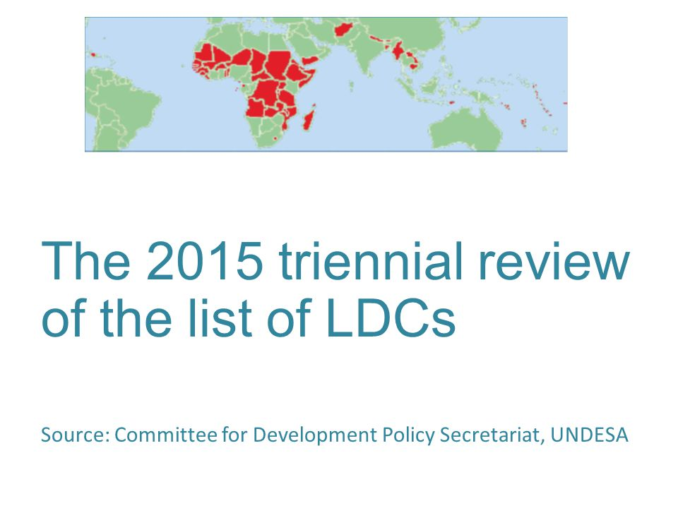 The 2015 triennial review of the list of LDCs Source: Committee for Development Policy Secretariat, UNDESA