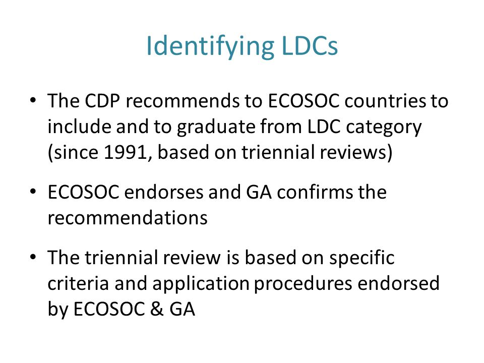 Identifying LDCs The CDP recommends to ECOSOC countries to include and to graduate from LDC category (since 1991, based on triennial reviews) ECOSOC endorses and GA confirms the recommendations The triennial review is based on specific criteria and application procedures endorsed by ECOSOC & GA