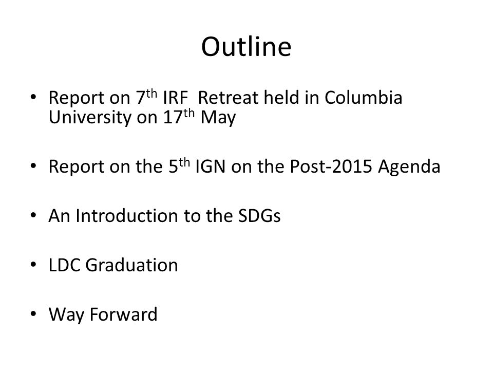 Outline Report on 7 th IRF Retreat held in Columbia University on 17 th May Report on the 5 th IGN on the Post-2015 Agenda An Introduction to the SDGs LDC Graduation Way Forward