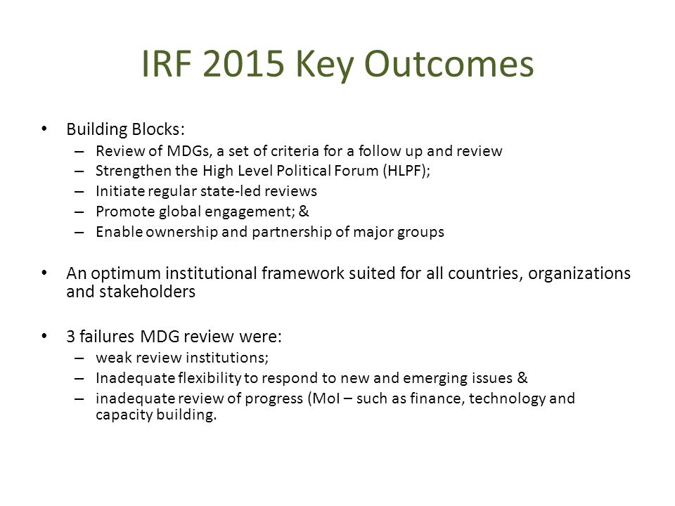 IRF 2015 Key Outcomes Building Blocks: – Review of MDGs, a set of criteria for a follow up and review – Strengthen the High Level Political Forum (HLPF); – Initiate regular state-led reviews – Promote global engagement; & – Enable ownership and partnership of major groups An optimum institutional framework suited for all countries, organizations and stakeholders 3 failures MDG review were: – weak review institutions; – Inadequate flexibility to respond to new and emerging issues & – inadequate review of progress (MoI – such as finance, technology and capacity building.
