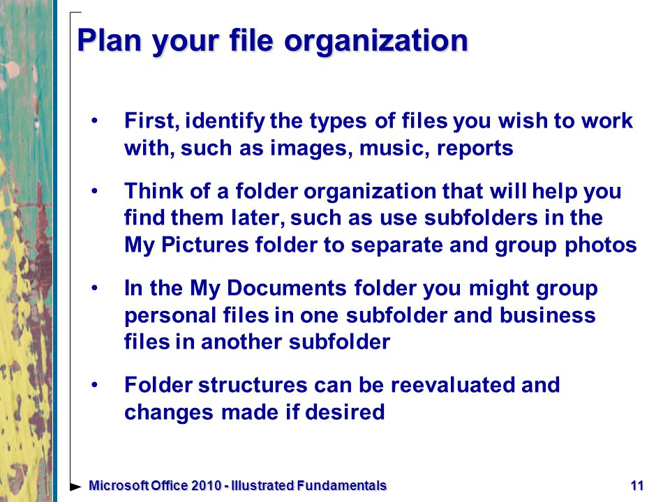 Plan your file organization First, identify the types of files you wish to work with, such as images, music, reports Think of a folder organization that will help you find them later, such as use subfolders in the My Pictures folder to separate and group photos In the My Documents folder you might group personal files in one subfolder and business files in another subfolder Folder structures can be reevaluated and changes made if desired 11Microsoft Office Illustrated Fundamentals