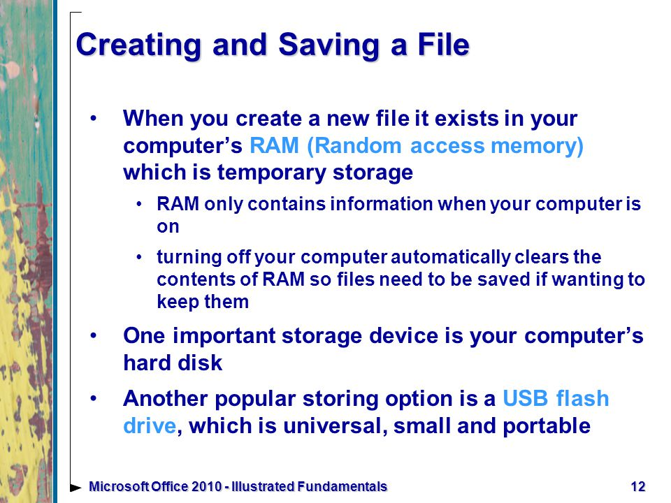 12Microsoft Office Illustrated Fundamentals Creating and Saving a File When you create a new file it exists in your computer's RAM (Random access memory) which is temporary storage RAM only contains information when your computer is on turning off your computer automatically clears the contents of RAM so files need to be saved if wanting to keep them One important storage device is your computer's hard disk Another popular storing option is a USB flash drive, which is universal, small and portable