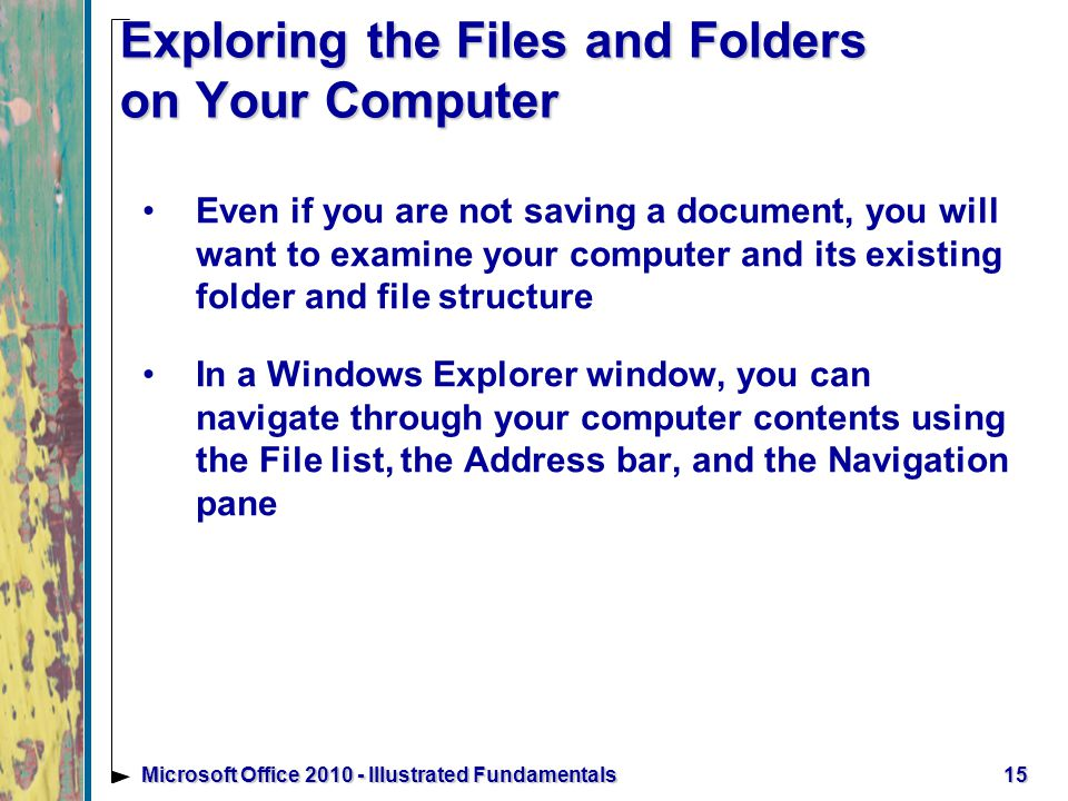 15Microsoft Office Illustrated Fundamentals Exploring the Files and Folders on Your Computer Even if you are not saving a document, you will want to examine your computer and its existing folder and file structure In a Windows Explorer window, you can navigate through your computer contents using the File list, the Address bar, and the Navigation pane