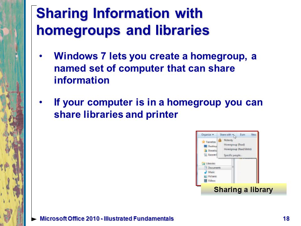 Sharing Information with homegroups and libraries Windows 7 lets you create a homegroup, a named set of computer that can share information If your computer is in a homegroup you can share libraries and printer 18Microsoft Office Illustrated Fundamentals Sharing a library