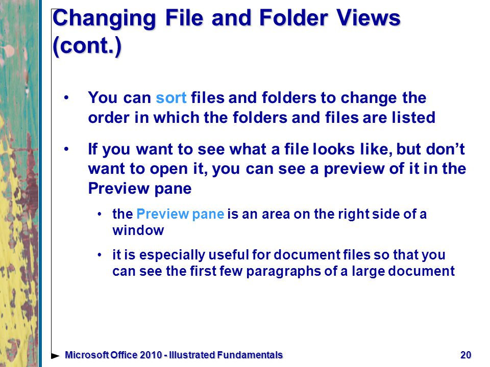 Changing File and Folder Views (cont.) You can sort files and folders to change the order in which the folders and files are listed If you want to see what a file looks like, but don't want to open it, you can see a preview of it in the Preview pane the Preview pane is an area on the right side of a window it is especially useful for document files so that you can see the first few paragraphs of a large document 20Microsoft Office Illustrated Fundamentals