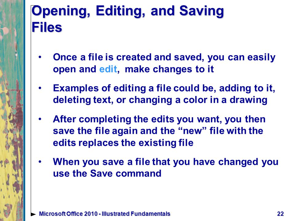 Opening, Editing, and Saving Files Once a file is created and saved, you can easily open and edit, make changes to it Examples of editing a file could be, adding to it, deleting text, or changing a color in a drawing After completing the edits you want, you then save the file again and the new file with the edits replaces the existing file When you save a file that you have changed you use the Save command 22Microsoft Office Illustrated Fundamentals