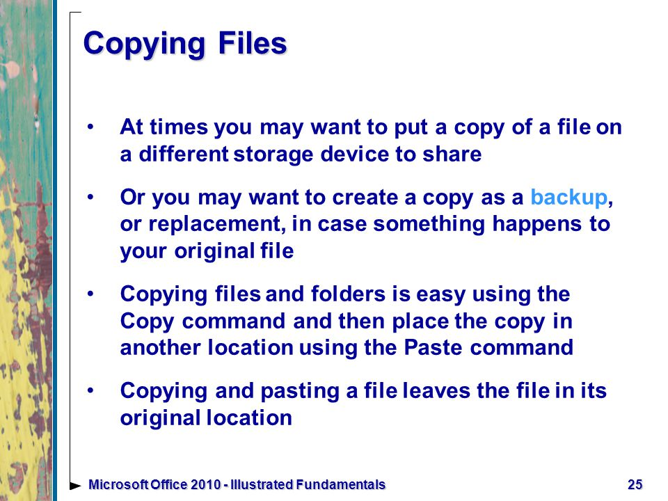Copying Files At times you may want to put a copy of a file on a different storage device to share Or you may want to create a copy as a backup, or replacement, in case something happens to your original file Copying files and folders is easy using the Copy command and then place the copy in another location using the Paste command Copying and pasting a file leaves the file in its original location 25Microsoft Office Illustrated Fundamentals