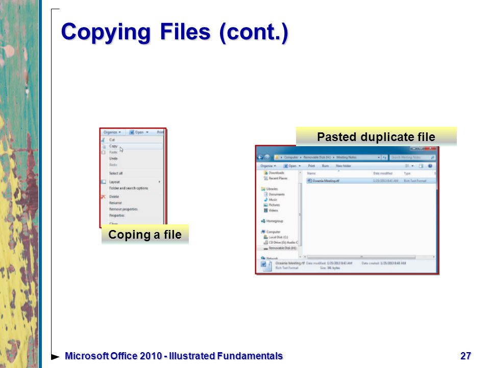 Copying Files (cont.) 27Microsoft Office Illustrated Fundamentals Coping a file Pasted duplicate file