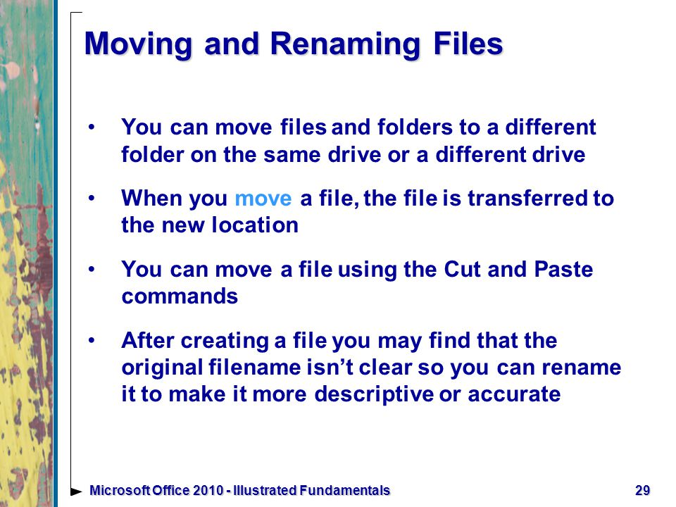 Moving and Renaming Files You can move files and folders to a different folder on the same drive or a different drive When you move a file, the file is transferred to the new location You can move a file using the Cut and Paste commands After creating a file you may find that the original filename isn't clear so you can rename it to make it more descriptive or accurate 29Microsoft Office Illustrated Fundamentals