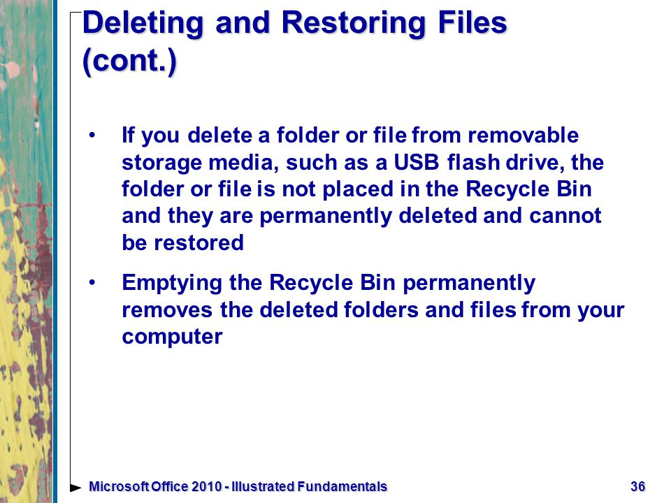 36Microsoft Office Illustrated Fundamentals Deleting and Restoring Files (cont.) If you delete a folder or file from removable storage media, such as a USB flash drive, the folder or file is not placed in the Recycle Bin and they are permanently deleted and cannot be restored Emptying the Recycle Bin permanently removes the deleted folders and files from your computer