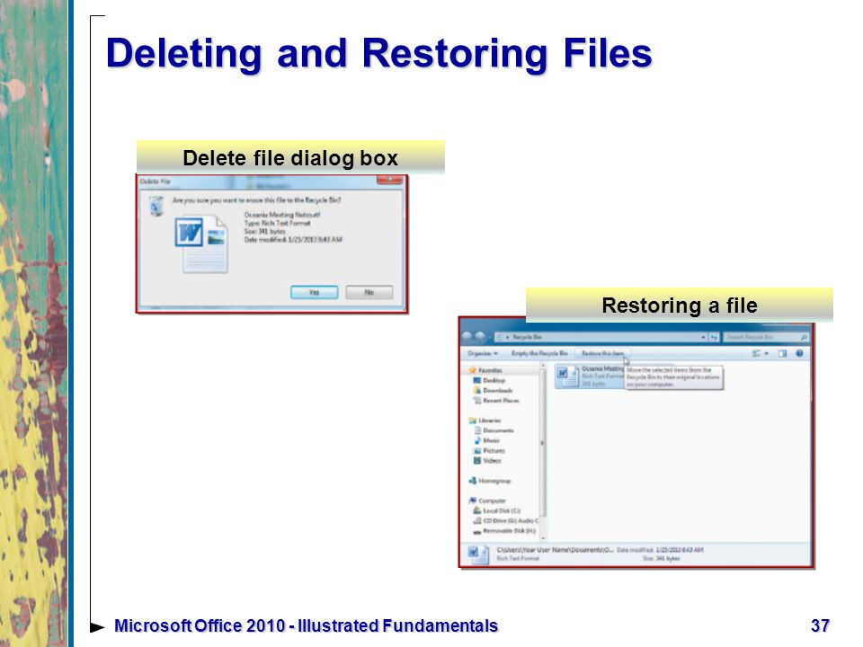 37Microsoft Office Illustrated Fundamentals Deleting and Restoring Files Delete file dialog box Restoring a file