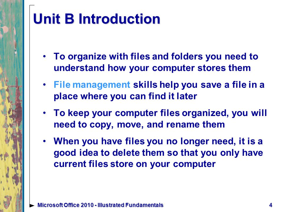 4Microsoft Office Illustrated Fundamentals Unit B Introduction To organize with files and folders you need to understand how your computer stores them File management skills help you save a file in a place where you can find it later To keep your computer files organized, you will need to copy, move, and rename them When you have files you no longer need, it is a good idea to delete them so that you only have current files store on your computer