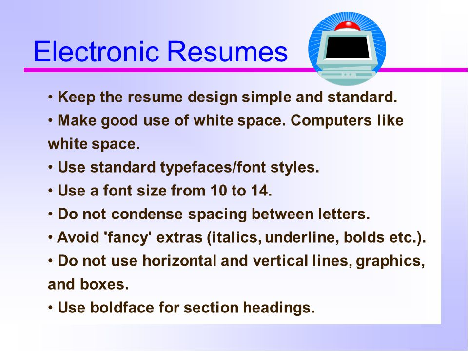 Electronic Resumes Keep the resume design simple and standard.
