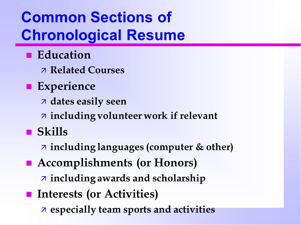 Common Sections of Chronological Resume Education  Related Courses Experience  dates easily seen  including volunteer work if relevant Skills  including languages (computer & other) Accomplishments (or Honors)  including awards and scholarship Interests (or Activities)  especially team sports and activities