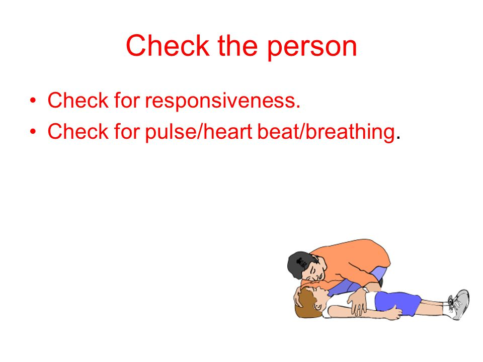 Check the person Check for responsiveness. Check for pulse/heart beat/breathing.