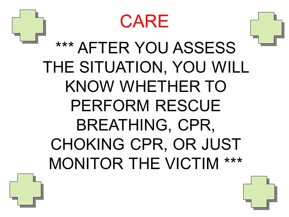*** AFTER YOU ASSESS THE SITUATION, YOU WILL KNOW WHETHER TO PERFORM RESCUE BREATHING, CPR, CHOKING CPR, OR JUST MONITOR THE VICTIM *** CARE