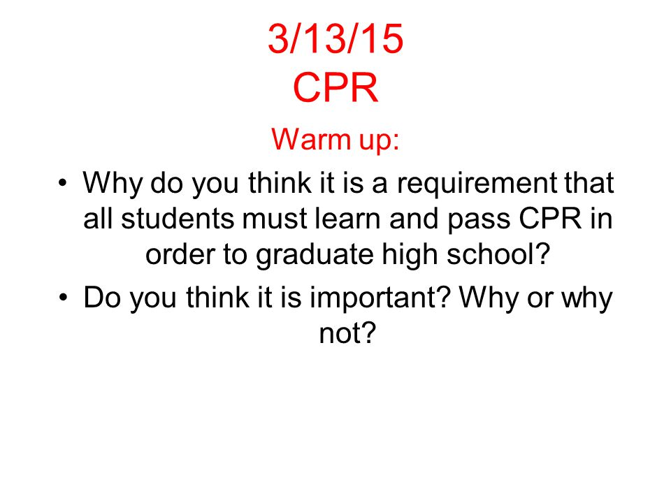 3/13/15 CPR Warm up: Why do you think it is a requirement that all students must learn and pass CPR in order to graduate high school.
