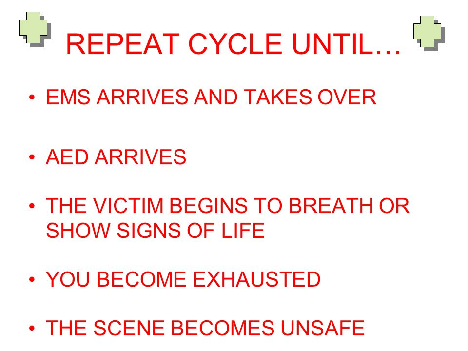 REPEAT CYCLE UNTIL… EMS ARRIVES AND TAKES OVER AED ARRIVES THE VICTIM BEGINS TO BREATH OR SHOW SIGNS OF LIFE YOU BECOME EXHAUSTED THE SCENE BECOMES UNSAFE