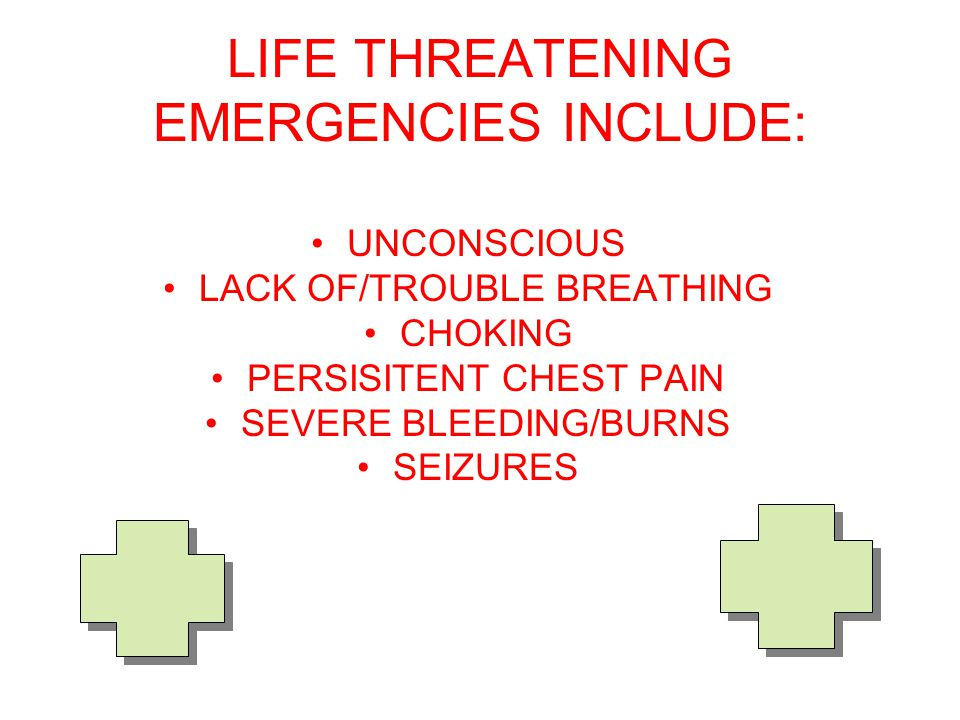 LIFE THREATENING EMERGENCIES INCLUDE: UNCONSCIOUS LACK OF/TROUBLE BREATHING CHOKING PERSISITENT CHEST PAIN SEVERE BLEEDING/BURNS SEIZURES