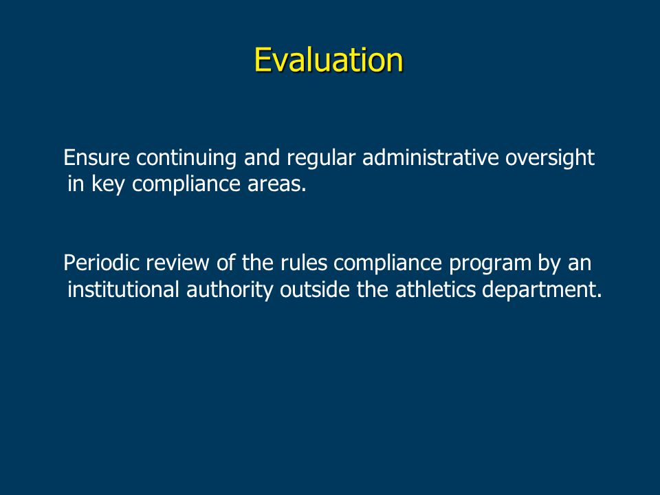Evaluation Ensure continuing and regular administrative oversight in key compliance areas.