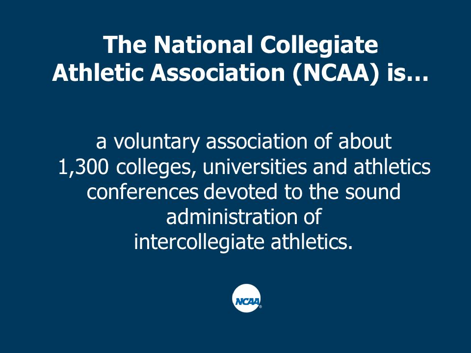 The National Collegiate Athletic Association (NCAA) is… a voluntary association of about 1,300 colleges, universities and athletics conferences devoted to the sound administration of intercollegiate athletics.