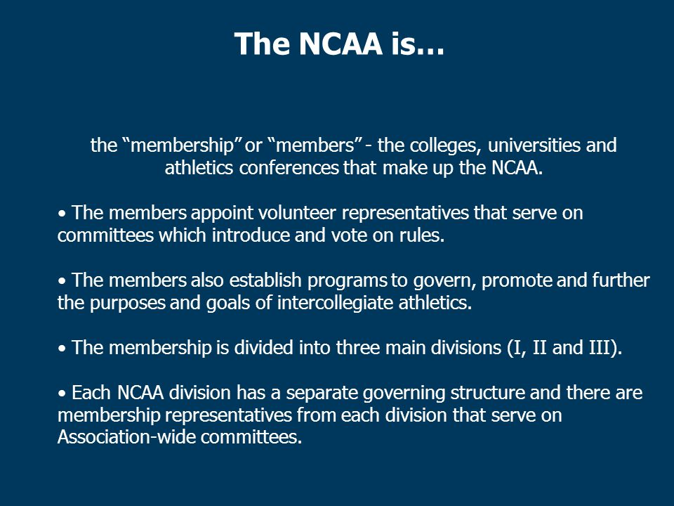 The NCAA is… the membership or members - the colleges, universities and athletics conferences that make up the NCAA.