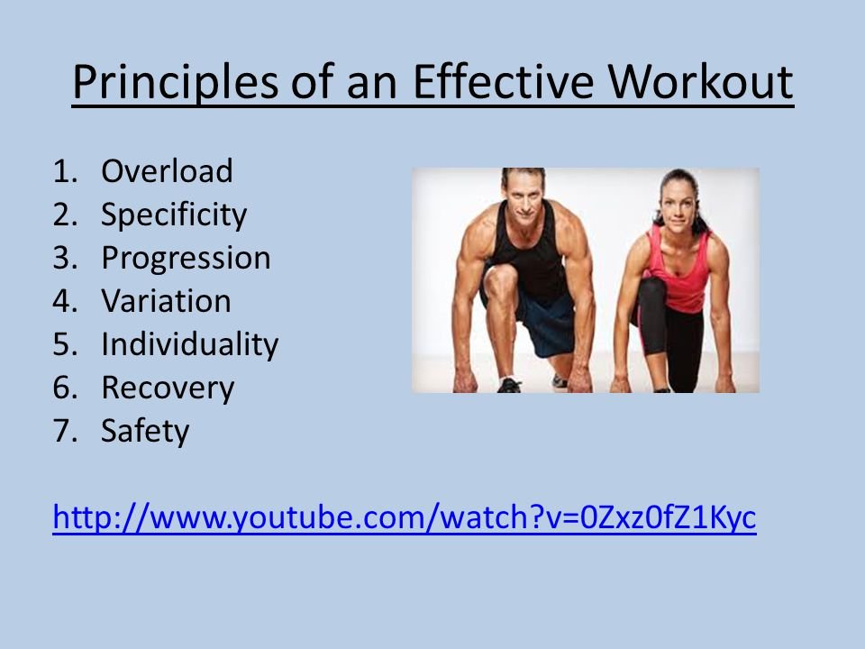 Principles of an Effective Workout 1.Overload 2.Specificity 3.Progression 4.Variation 5.Individuality 6.Recovery 7.Safety   v=0Zxz0fZ1Kyc
