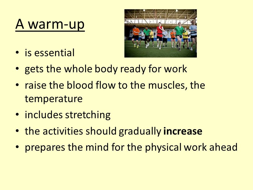 A warm-up is essential gets the whole body ready for work raise the blood flow to the muscles, the temperature includes stretching the activities should gradually increase prepares the mind for the physical work ahead