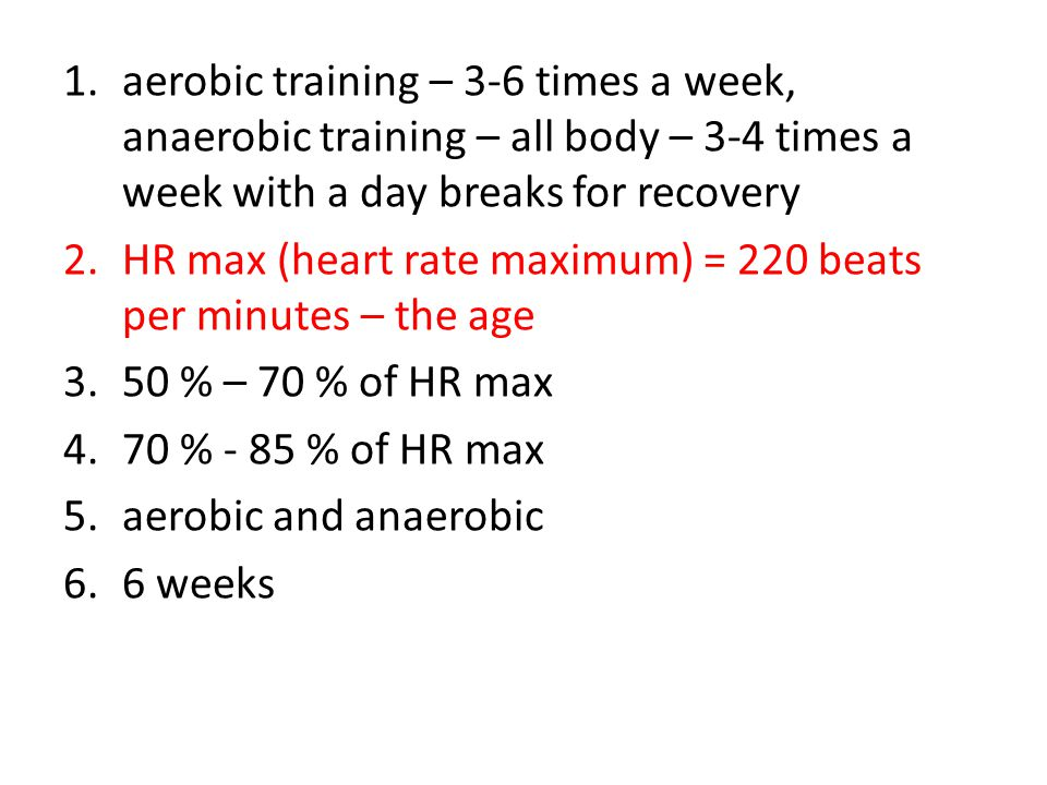 1.aerobic training – 3-6 times a week, anaerobic training – all body – 3-4 times a week with a day breaks for recovery 2.HR max (heart rate maximum) = 220 beats per minutes – the age 3.50 % – 70 % of HR max 4.70 % - 85 % of HR max 5.aerobic and anaerobic 6.6 weeks