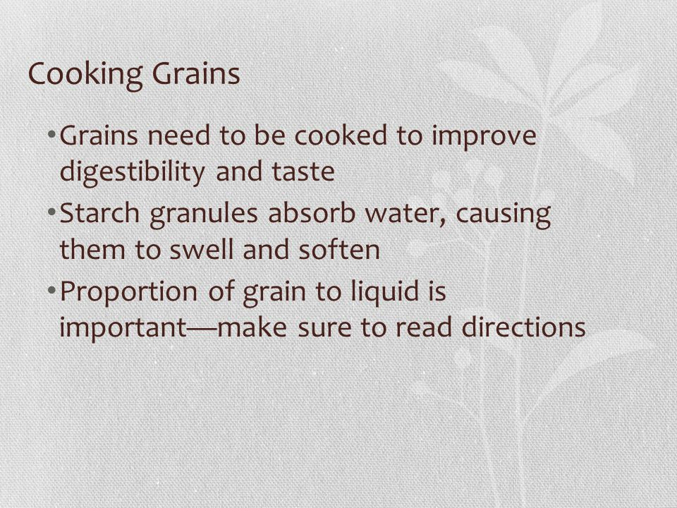 Cooking Grains Grains need to be cooked to improve digestibility and taste Starch granules absorb water, causing them to swell and soften Proportion of grain to liquid is important—make sure to read directions
