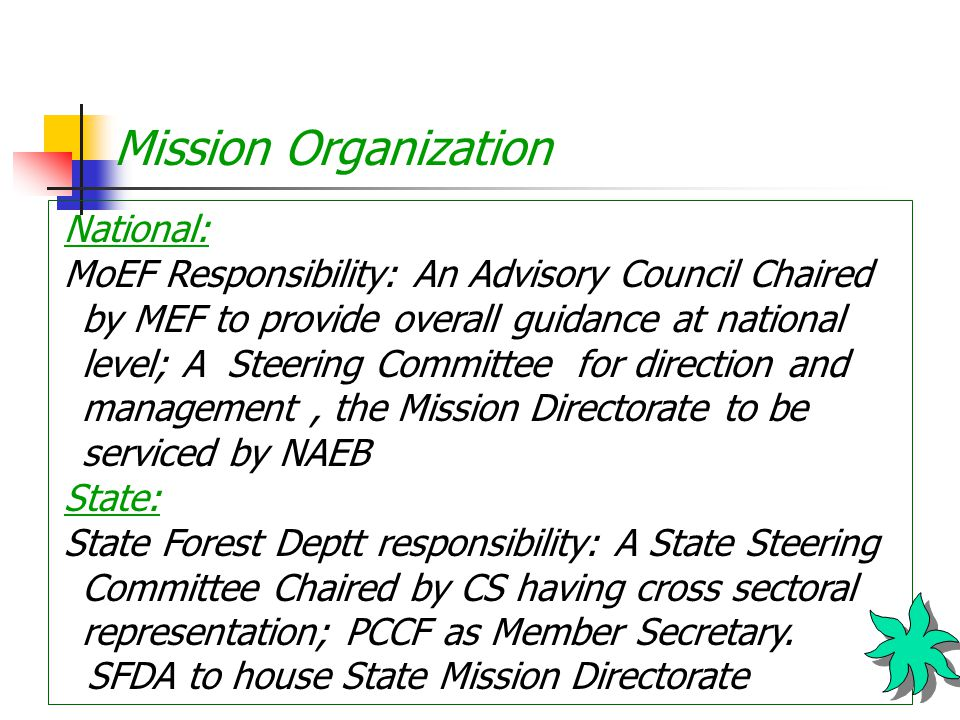 Mission Organization National: MoEF Responsibility: An Advisory Council Chaired by MEF to provide overall guidance at national level; A Steering Committee for direction and management, the Mission Directorate to be serviced by NAEB State: State Forest Deptt responsibility: A State Steering Committee Chaired by CS having cross sectoral representation; PCCF as Member Secretary.
